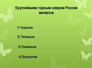 Крупнейшим горным озером России является 1) Чудское 2) Телецкое 3) Онежское 4