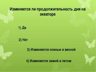 Изменяется ли продолжительность дня на экваторе 1) Да 2) Нет 3) Изменяется ос