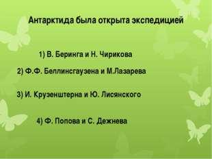 Антарктида была открыта экспедицией 1) В. Беринга и Н. Чирикова 2) Ф.Ф. Белли