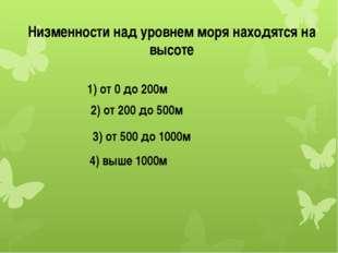 Низменности над уровнем моря находятся на высоте 1) от 0 до 200м 2) от 200 до