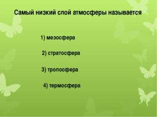 Самый низкий слой атмосферы называется 1) мезосфера 2) стратосфера 3) тропосф