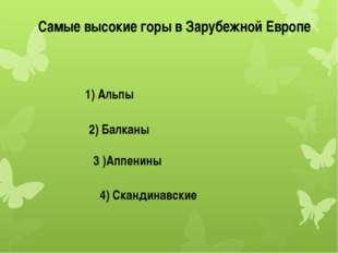Самые высокие горы в Зарубежной Европе 1) Альпы 2) Балканы 3 )Аппенины 4) Ска