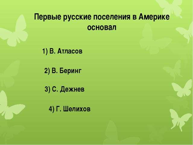 Первые русские поселения в Америке основал 1) В. Атласов 2) В. Беринг 3) С. Д...
