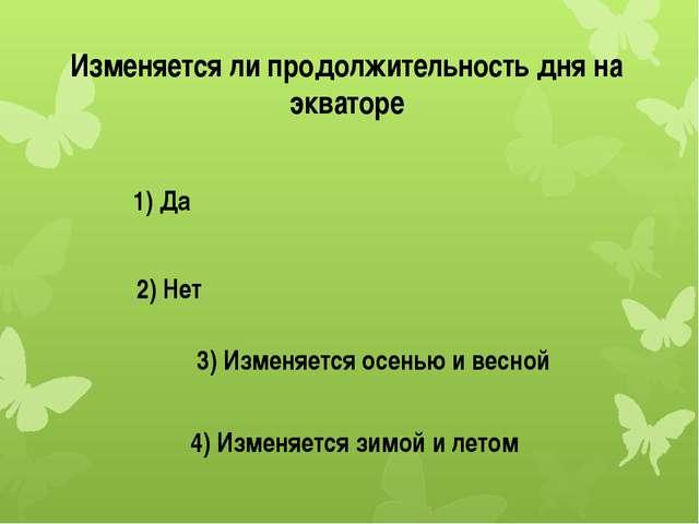 Изменяется ли продолжительность дня на экваторе 1) Да 2) Нет 3) Изменяется ос...