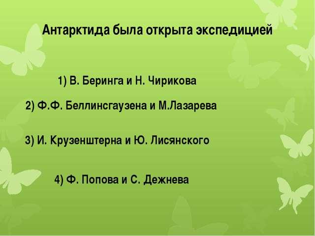 Антарктида была открыта экспедицией 1) В. Беринга и Н. Чирикова 2) Ф.Ф. Белли...