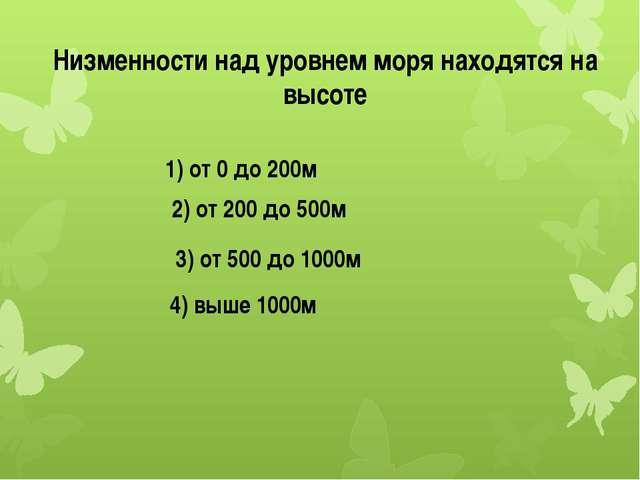 Низменности над уровнем моря находятся на высоте 1) от 0 до 200м 2) от 200 до...
