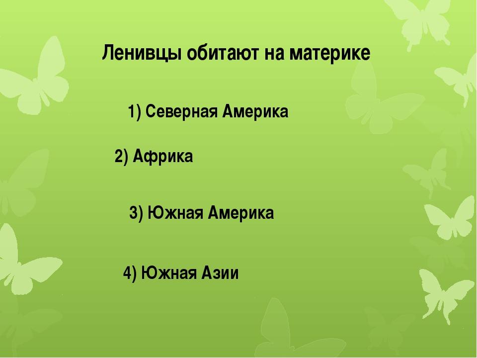 Ленивцы обитают на материке 1) Северная Америка 2) Африка 3) Южная Америка 4)...