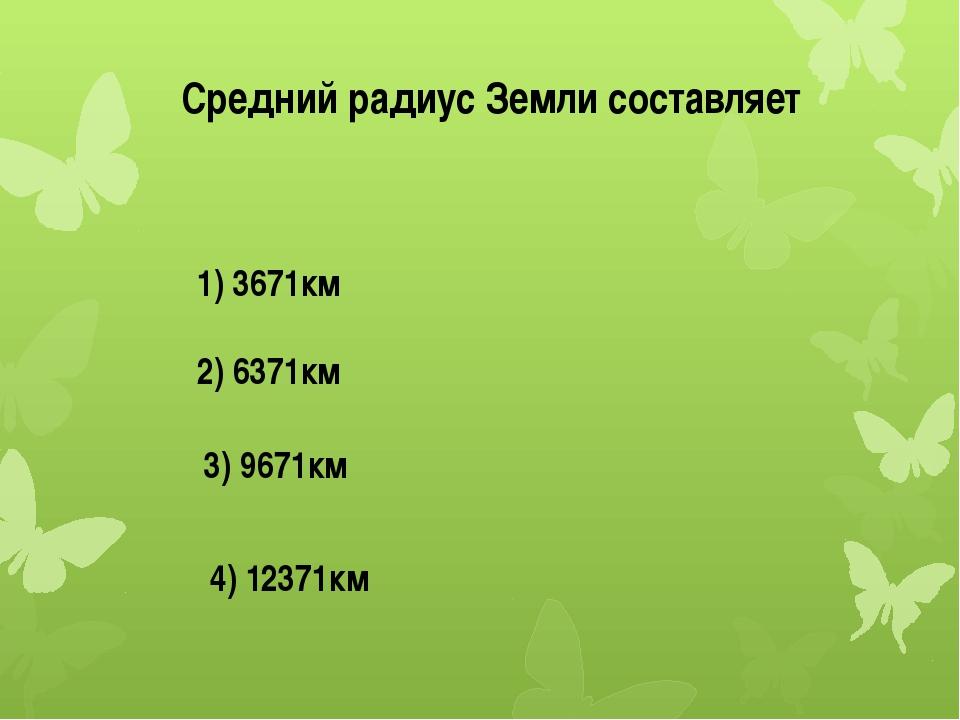 Средний радиус Земли составляет 1) 3671км 2) 6371км 3) 9671км 4) 12371км