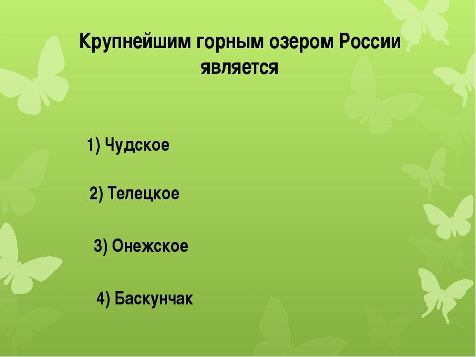 Крупнейшим горным озером России является 1) Чудское 2) Телецкое 3) Онежское 4...