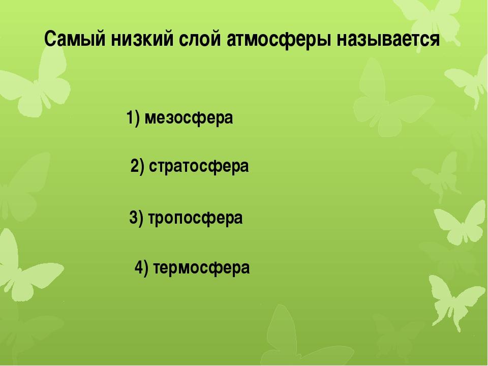Самый низкий слой атмосферы называется 1) мезосфера 2) стратосфера 3) тропосф...