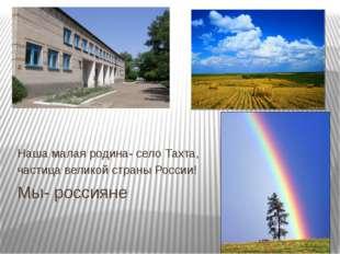 Мы- россияне Наша малая родина- село Тахта, частица великой страны России!