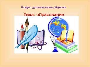 Раздел: духовная жизнь общества Тема: образование