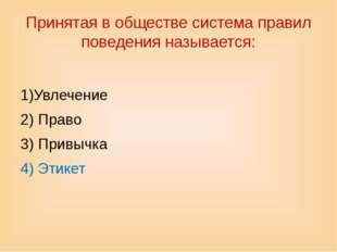 Принятая в обществе система правил поведения называется: 1)Увлечение 2) Право