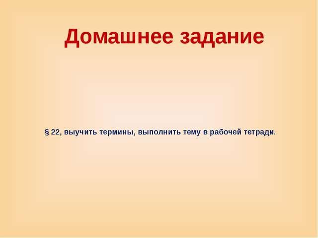 § 22, выучить термины, выполнить тему в рабочей тетради. Домашнее задание