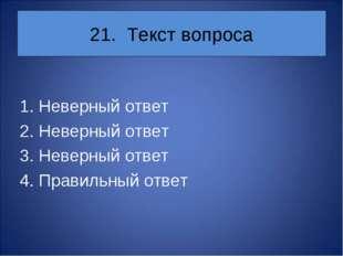21. Текст вопроса 1. Неверный ответ 2. Неверный ответ 3. Неверный ответ 4. Пр