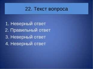 22. Текст вопроса Неверный ответ 3. Неверный ответ 4. Неверный ответ 2. Прави