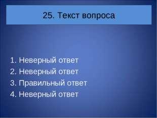 25. Текст вопроса Неверный ответ Неверный ответ 3. Правильный ответ 4. Неверн