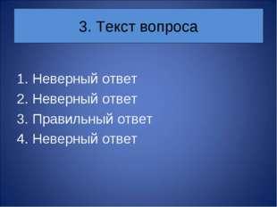 3. Текст вопроса Неверный ответ Неверный ответ Правильный ответ Неверный ответ