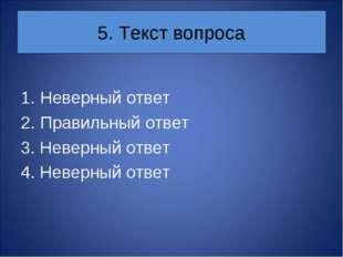 5. Текст вопроса Неверный ответ Правильный ответ 3. Неверный ответ 4. Неверны