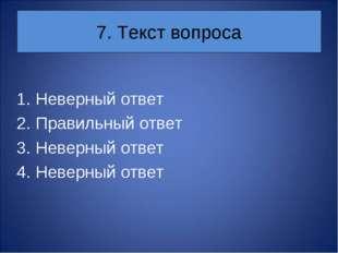 7. Текст вопроса Неверный ответ Правильный ответ Неверный ответ Неверный ответ