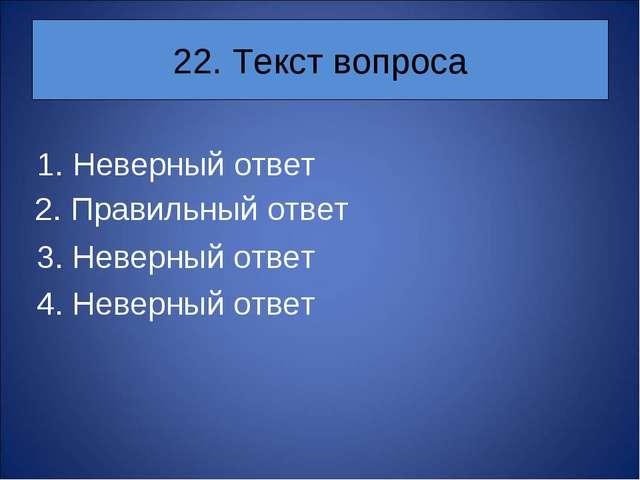 22. Текст вопроса Неверный ответ 3. Неверный ответ 4. Неверный ответ 2. Прави...
