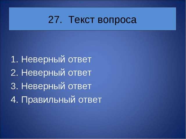 27. Текст вопроса Неверный ответ Неверный ответ Неверный ответ Правильный ответ