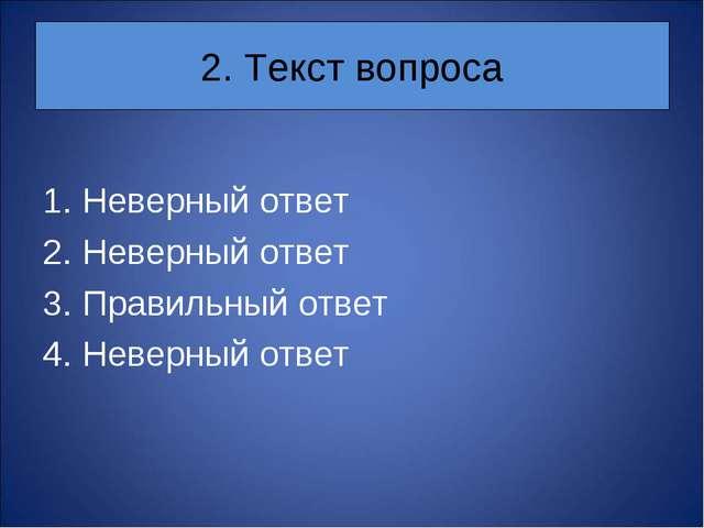 2. Текст вопроса Неверный ответ Неверный ответ Правильный ответ Неверный ответ