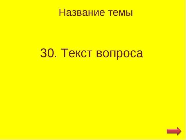 Название темы 30. Текст вопроса