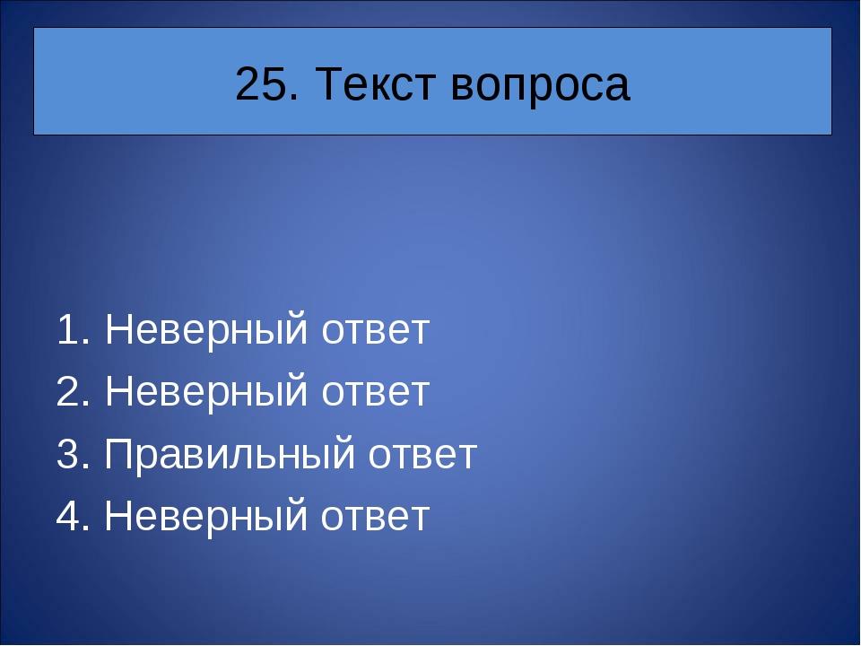 25. Текст вопроса Неверный ответ Неверный ответ 3. Правильный ответ 4. Неверн...