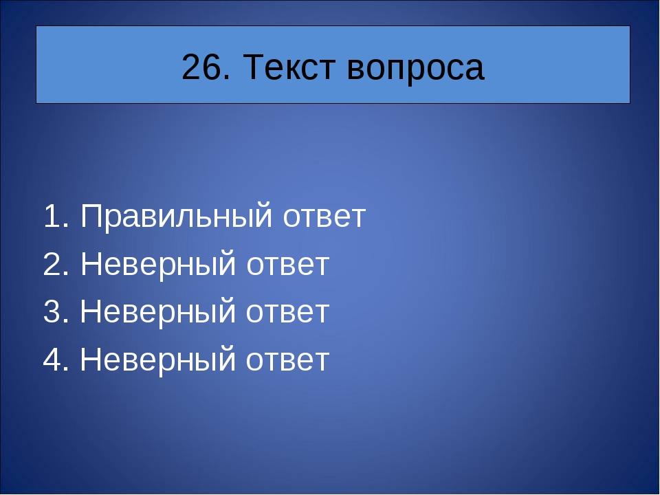 26. Текст вопроса Правильный ответ Неверный ответ 3. Неверный ответ 4. Неверн...