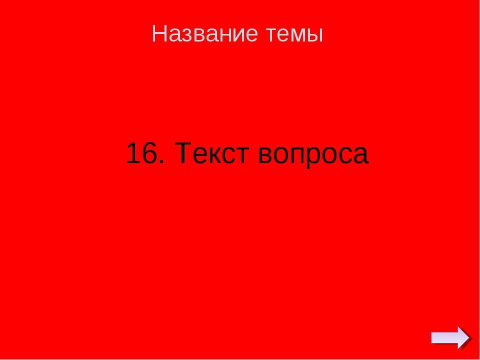 16. Текст вопроса Название темы