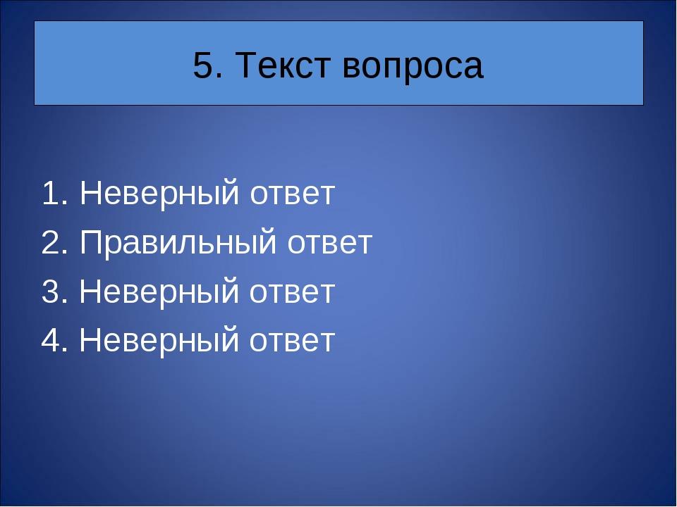 5. Текст вопроса Неверный ответ Правильный ответ 3. Неверный ответ 4. Неверны...
