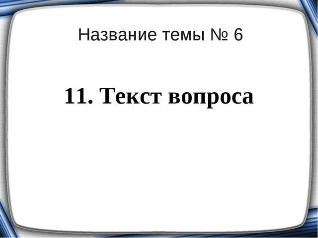 Название темы № 6 11. Текст вопроса