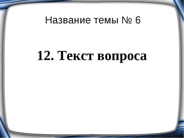 Название темы № 6 12. Текст вопроса