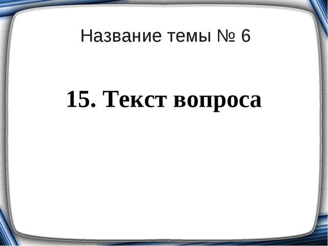 Название темы № 6 15. Текст вопроса