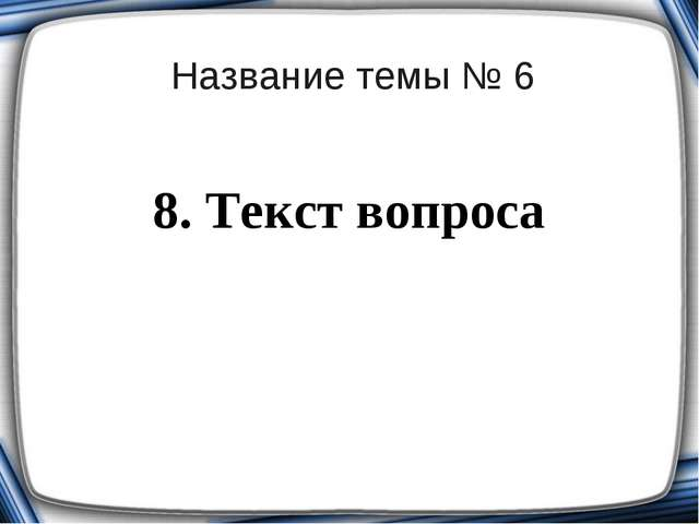 Название темы № 6 8. Текст вопроса