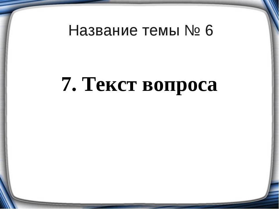 Название темы № 6 7. Текст вопроса