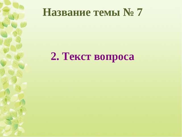 Название темы № 7 2. Текст вопроса