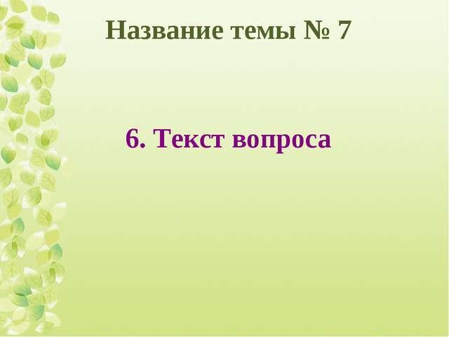 Название темы № 7 6. Текст вопроса