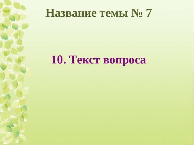 Название темы № 7 10. Текст вопроса