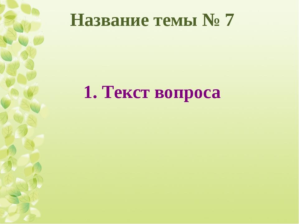 Название темы № 7 1. Текст вопроса