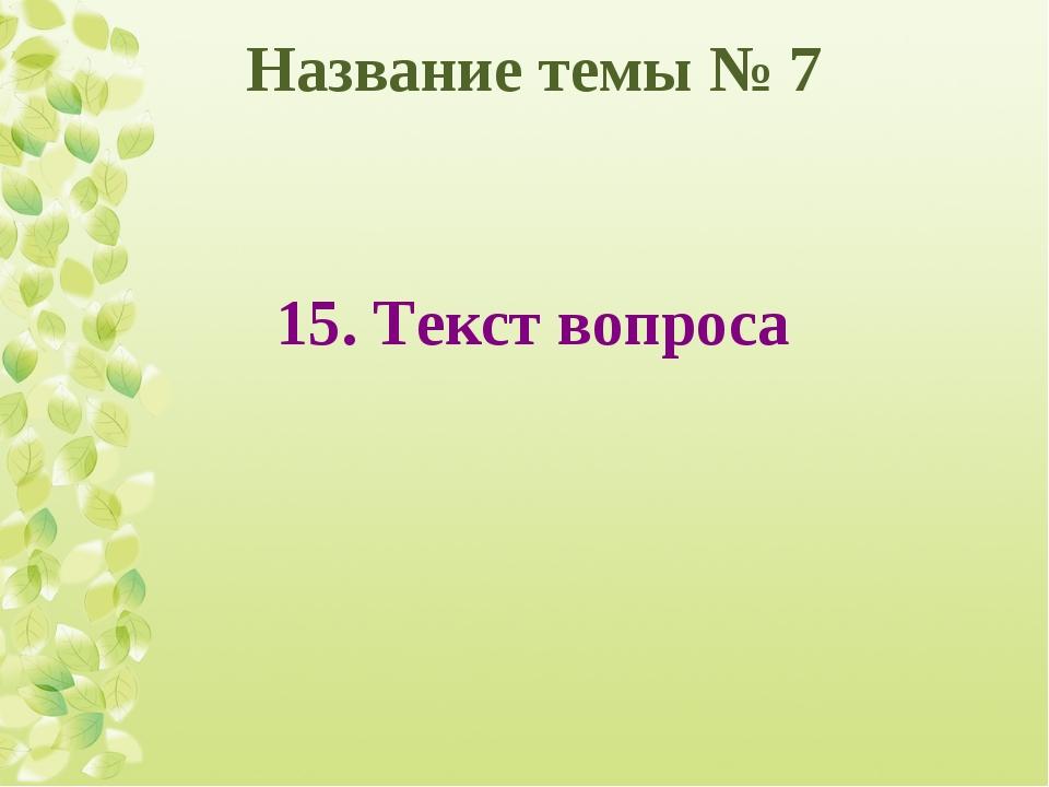 Название темы № 7 15. Текст вопроса