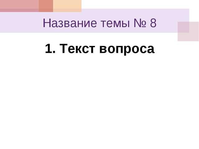 Название темы № 8 1. Текст вопроса