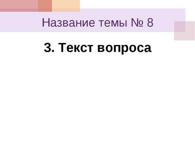 Название темы № 8 3. Текст вопроса
