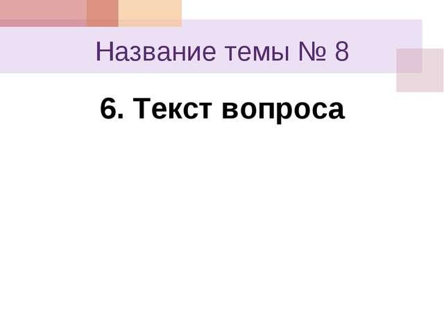 Название темы № 8 6. Текст вопроса