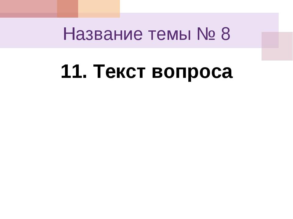 Название темы № 8 11. Текст вопроса