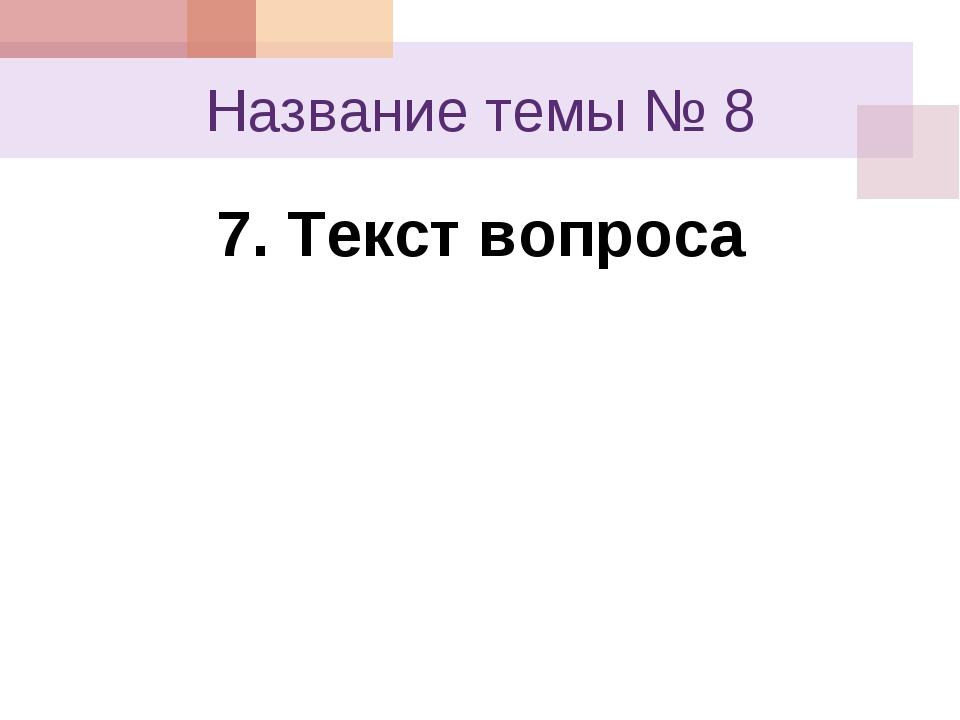 Название темы № 8 7. Текст вопроса