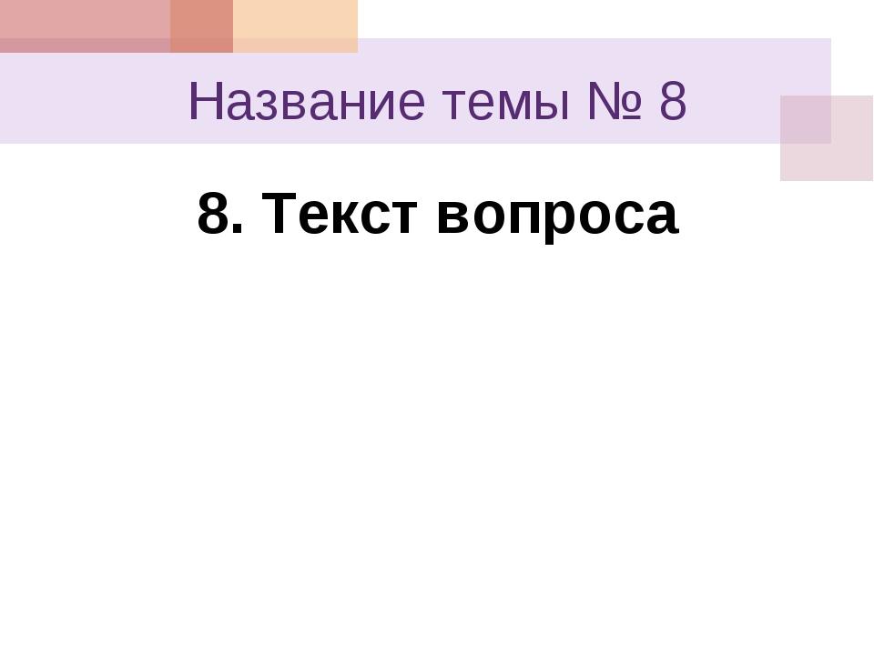 Название темы № 8 8. Текст вопроса