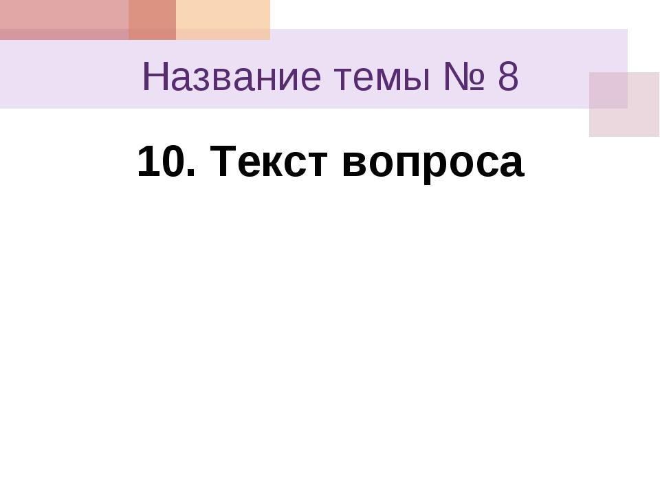 Название темы № 8 10. Текст вопроса