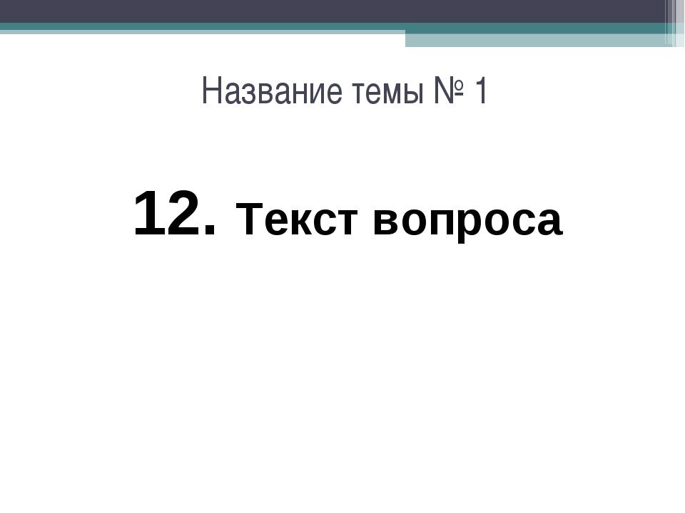 Название темы № 1 12. Текст вопроса